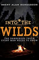Into the Wilds: The Dangerous Truth Every Man Needs to Know