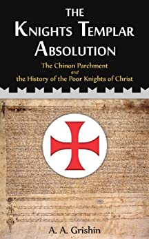 The Knights Templar Absolution: The Chinon Parchment and the History of the Poor Knights of Christ by [Grishin, A. A.]
