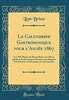 Le Calendrier Gastronomique Pour l'Année 1867: Les 365 Menus Du Baron Brisse, Un Menu Par Jour; Exclusivement Destiné Aux Abonnés de la Liberté Ce Calendrier Ne Se Vend Pas (Classic Reprint)