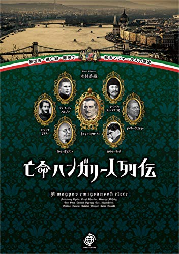 亡命ハンガリー人列伝: 脱出者・逃亡犯・難民で知るマジャール人の歴史 (世界ディアスポラ列伝)