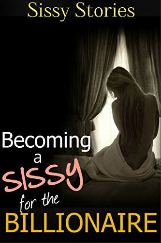 Sissy Stories: Becoming a Sissy for the Billionaire (English Edition)