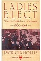Ladies Elect: Women in English Local Government, 1865-1914