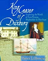 King Caesar of Duxbury: Exploring the World of Ezra Weston, Shipbuilder And Merchant
