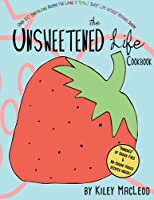 The Unsweetened Life Cookbook: Tantalizing Recipes for Living a Totally Sweet Life Without Sugar