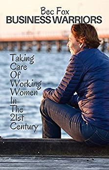 [Fox, Bec]のBusiness Warriors with Bec Fox: Taking Care of Working Women in the 21st Century (Volume Book 1) (English Edition)