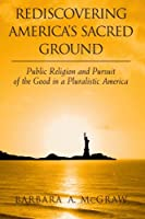 Rediscovering America's Sacred Ground: Public Religion and Pursuit of the Good in a Pluralistic America (Suny Series, Religion and American Public Life)