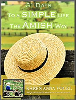 31 Days to a Simple Life the Amish Way: Inspirational Secrets from Amish Friends by [Vogel, Karen Anna]