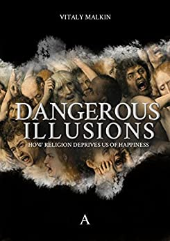 Dangerous Illusions: How Religion Deprives Us of Happiness by [Malkin, Vitaly]