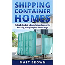 Shipping Container Homes: The Step-By-Step Guide to Shipping Container Homes and Tiny house living, Including Examples of Plans and Designs