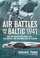 Air Battles over the Baltic, 1941: The Air War on 22 June 1941--The Battle for Stalin's Baltic Region