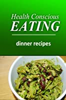Health Conscious Eating - Dinner Recipes: Healthy Cookbook for Beginners