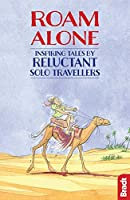 Roam Alone: Inspiring Tales by Reluctant Solo Travellers (Bradt Travel Literature)