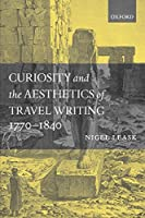 Curiosity and the Aesthetics of Travel-Writing 1770-1840: From an Antique Land