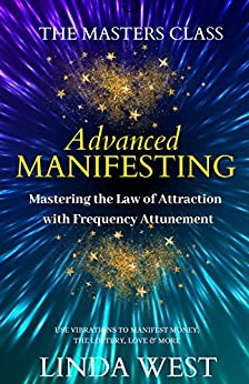 Advanced Manifesting: Mastering the Law of Attraction With Frequency Attunement: Use Vibrations to Manifest Money, the Lottery, Love & More by [West, Linda]