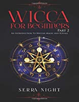 Wicca For Beginners: Part 2, An Introduction To Wiccan Magic and Rituals