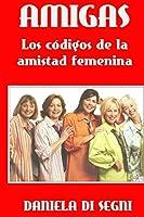 Amigas: Los Códigos De La Amistad Femenina.