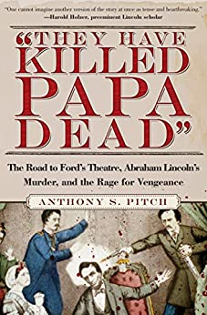 """""""They Have Killed Papa Dead"""": The Road to Ford's Theatre, Abraham Lincoln's Murder, and the Rage for Vengeance by [Pitch, Anthony ]"""