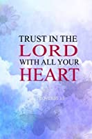 Trust in the lord with all your heart: 2018 Christian Art Daily Weekly Monthly Planner 6x 9 Calendar Journal Organizer Notebook Schedule Volume 3 (2018 Weekly Planner Christian God Series) [並行輸入品]