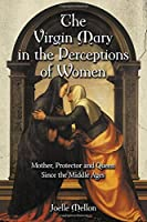 The Virgin Mary in the Perceptions of Women: Mother, Protector and Queen Since the Middle Ages
