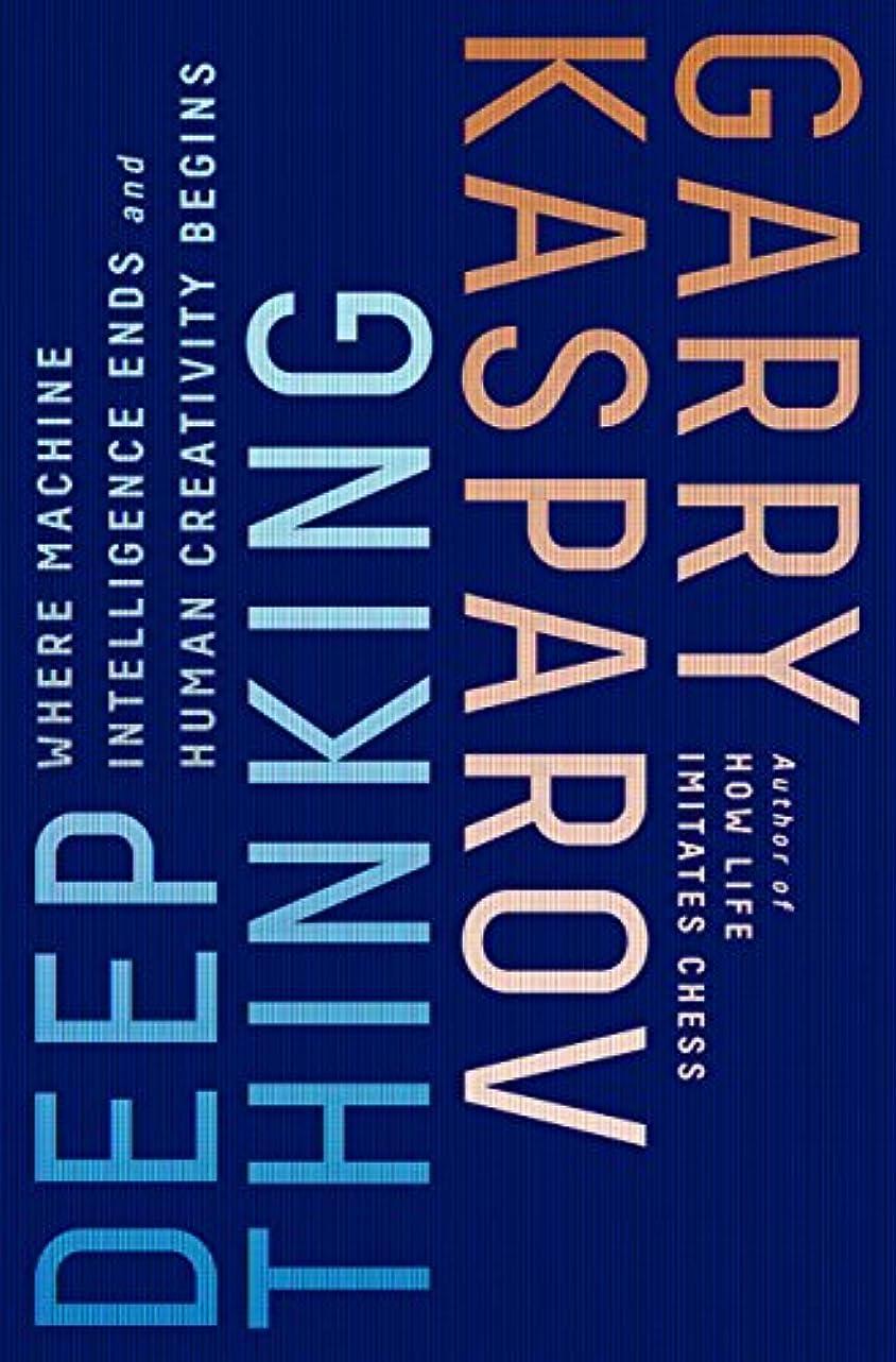 なしで荒廃する受粉するDeep Thinking: Where Machine Intelligence Ends and Human Creativity Begins (English Edition)