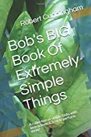 Bob's BIG Book Of Extremely Simple Things: A collection of simple tasks with instructions & how to perform them!