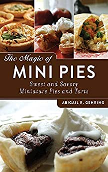 The Magic of Mini Pies: Sweet and Savory Miniature Pies and Tarts by [Gehring, Abigail R.]