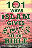 101 Ways Islam Gives Love to the Bible: The Quranic Teachings on Christianity