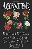 Nurse Practitioner Because Badass Miracle Worker Isn't an Official Job Title: Lined Journal Notebook for Nurse Practitioner. Notebook / Journal / Thanksgiving Gift For Nurse Practitioner
