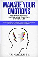 MANAGE YOUR EMOTIONS: This Book Includes: Master Your Emotions, Emotional EQ: A Proven Plan to Change Your Mindset and Guide Your Life to Success and Happiness