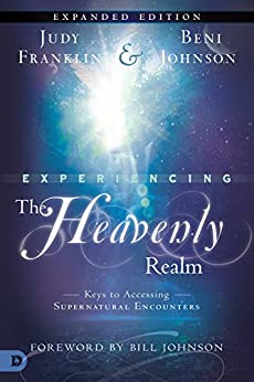 Experiencing the Heavenly Realms Expanded Edition: Keys to Accessing Supernatural Encounters by [Franklin, Judy, Johnson, Beni]