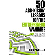 50 Ass-Kickin' Lessons for the Entrepreneur Wannabe: Turn My Pain into Your Gain