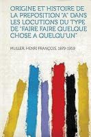 """Origine Et Histoire de la Preposition """"a"""" Dans Les Locutions Du Type de """"faire Faire Quelque Chose a Quelqu'un"""""""