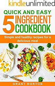 Quick and Easy the 5 Ingredient Cookbook : Simple and Healthy Recipes for a Delicious Meal (English Edition)