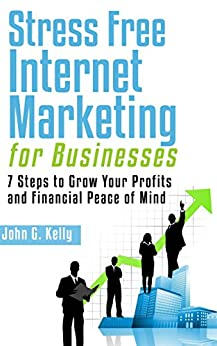 Stress Free Internet Marketing For Businesses: 7 Steps to Grow Your Profits and Financial Peace of Mind by [Kelly, John G.]