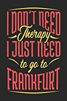 I Don't Need Therapy I Just Need To Go To Frankfurt: Frankfurt Notebook | Frankfurt Vacation Journal | Handlettering | Diary I Logbook | 110 Journal Paper Pages | Frankfurt Buch 6 x 9