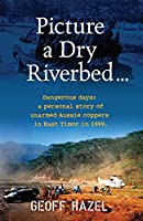 Picture a Dry Riverbed: Dangerous Days: a personal story of unarmed Aussie Coppers in East Timor in 1999
