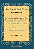Extract from a Celebrated Work Entitled an Amicable Discussion on the Church of England, and on the Reformation in General: Dedicated to the Clergy of Every Protestant Communion, and Reduced Into the Form of Letters (Classic Reprint)