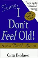 Funny, I Don't Feel Old!: How to Flourish After 50