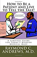 How to Be a Patient and Live to Tell the Tale!: A Survival Guide for Today's Modern Medical Maze