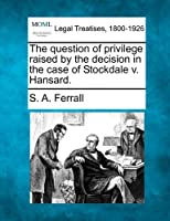 The Question of Privilege Raised by the Decision in the Case of Stockdale V. Hansard.