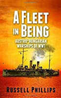 A Fleet in Being: Austro-Hungarian Warships of WWI by Russell Phillips(2013-12-13)