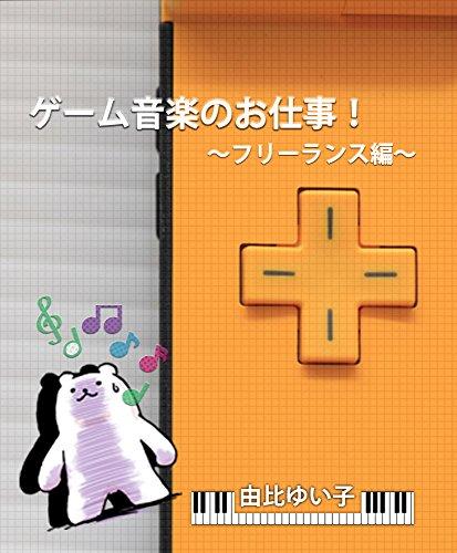 ゲーム音楽のお仕事!: フリーランス編 (YuiYui)