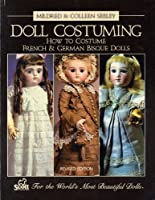 Doll Costuming How to Costume French & German Bisque Dolls