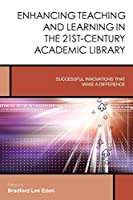 Enhancing Teaching and Learning in the 21st-Century Academic Library: Successful Innovations That Make a Difference (Creating the 21st-century Academic Library)
