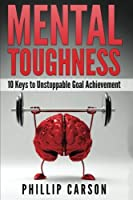 Mental Toughness: 10 Keys to Unstoppable Goal Achievement (Grit)