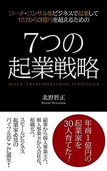 [北野哲正]の7つの起業戦略: コーチ・コンサル型ビジネスで起業してゼロから3億円を超えるための