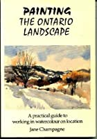 Painting the Ontario Landscape: A Practical Guide to Working in Watercolour on Location