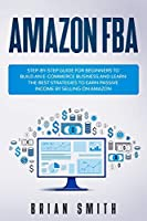 Amazon FBA: Step-by-step guide for beginners to build an e-commerce business and learn the best strategies to earn passive income by selling on Amazon