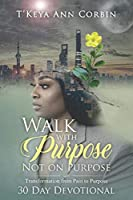 Walk with Purpose Not on Purpose: Transformation from Pain to Purpose 30 Day Devotional