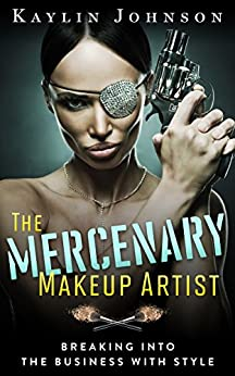 The Mercenary Makeup Artist: Breaking into the Business with Style by [Johnson, Kaylin]